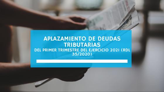 Aplazamiento de deudas tributarias del primer trimestre del ejercicio 2021 (RDL 35/2020)