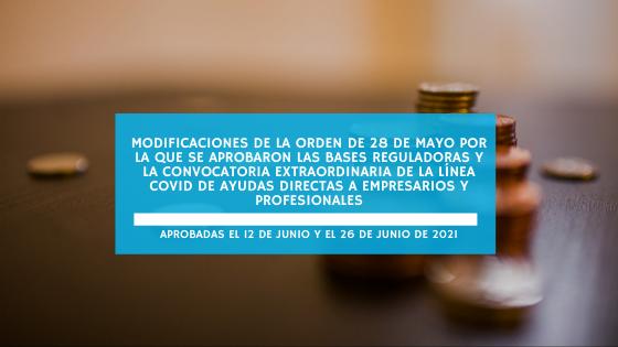 Modificaciones de la orden de 28 de mayo por la que se aprobaron las bases reguladoras y la convocatoria extraordinaria de la línea covid de ayudas directas a empresarios y profesionales aprobadas el 12 y el 26 de junio de 2021 (junio 2021)